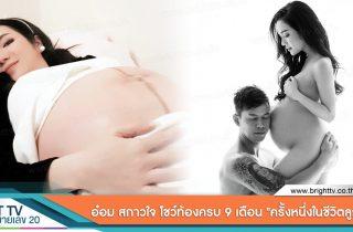 """อ๋อม สกาวใจ โชว์ท้องแรกครบ 9 เดือน เป็นปลื้ม """"ครั้งหนึ่งในชีวิตลูกผู้หญิง"""""""